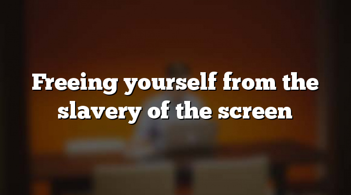 Freeing yourself from the slavery of the screen