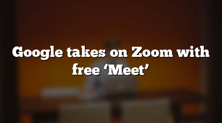 Google takes on Zoom with free 'Meet'