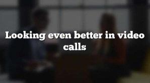 Looking even better in video calls