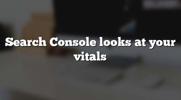 Search Console looks at your vitals