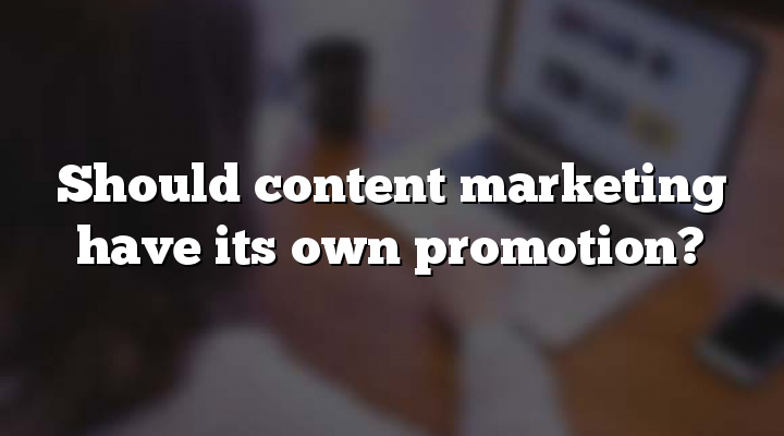 Should content marketing have its own promotion?
