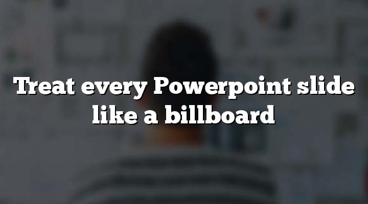 Treat every Powerpoint slide like a billboard