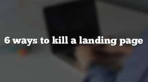 6 ways to kill a landing page