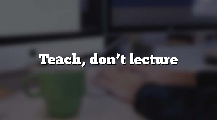 Teach, don't lecture