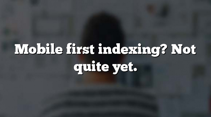 Mobile first indexing? Not quite yet.