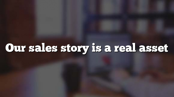 Our sales story is a real asset