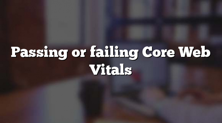 Passing or failing Core Web Vitals