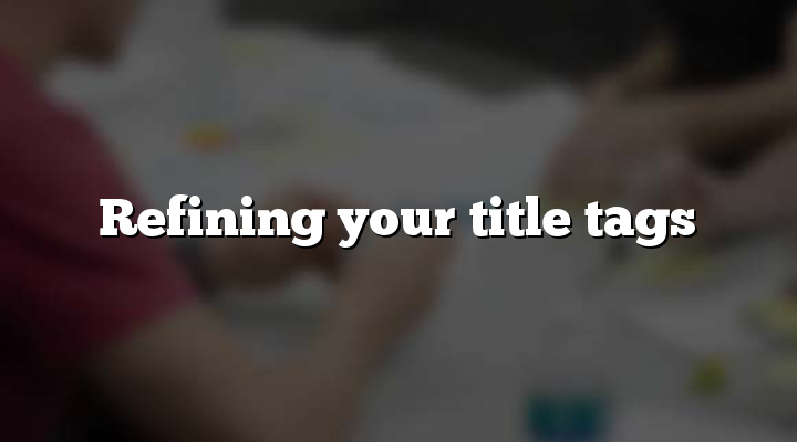 Refining your title tags