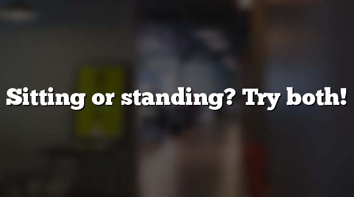 Sitting or standing? Try both!