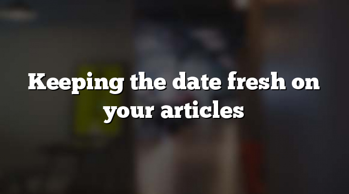 Keeping the date fresh on your articles