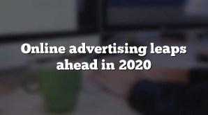 Online advertising leaps ahead in 2020