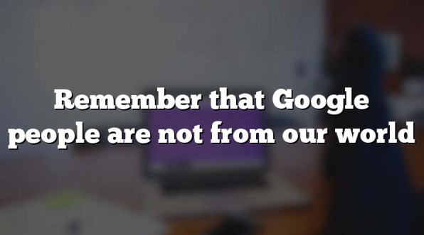 Remember that Google people are not from our world