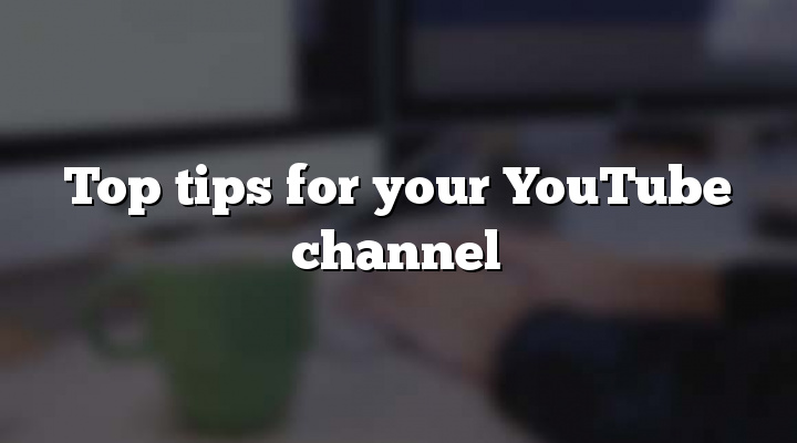 Top tips for your YouTube channel