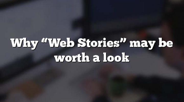 "Why ""Web Stories"" may be worth a look"