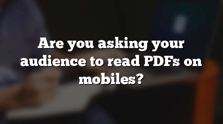 Are you asking your audience to read PDFs on mobiles?