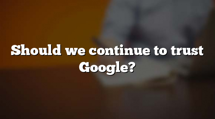 Should we continue to trust Google?