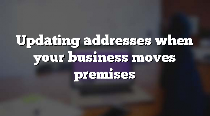 Updating addresses when your business moves premises