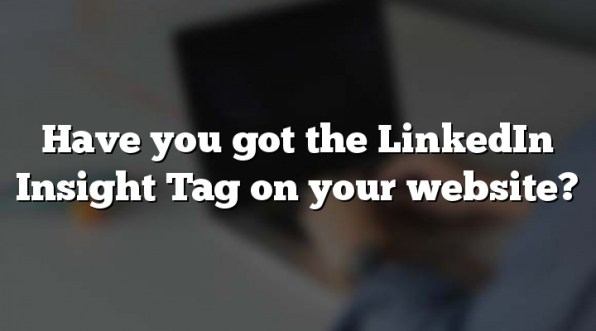 Have you got the LinkedIn Insight Tag on your website?