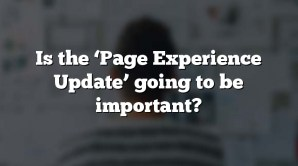 Is the 'Page Experience Update' going to be important?