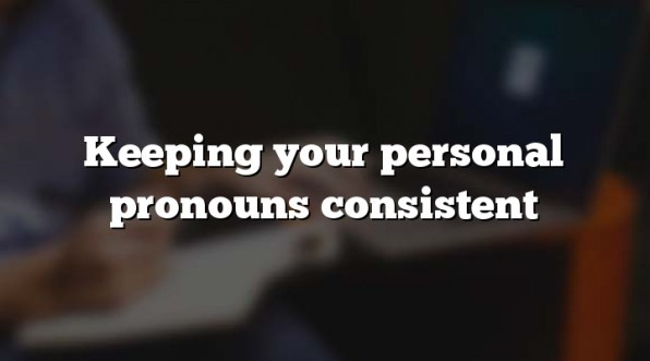 Keeping your personal pronouns consistent