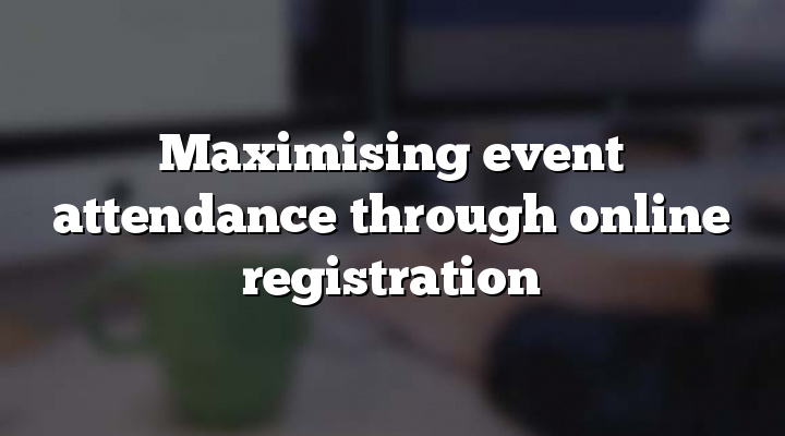 Maximising event attendance through online registration
