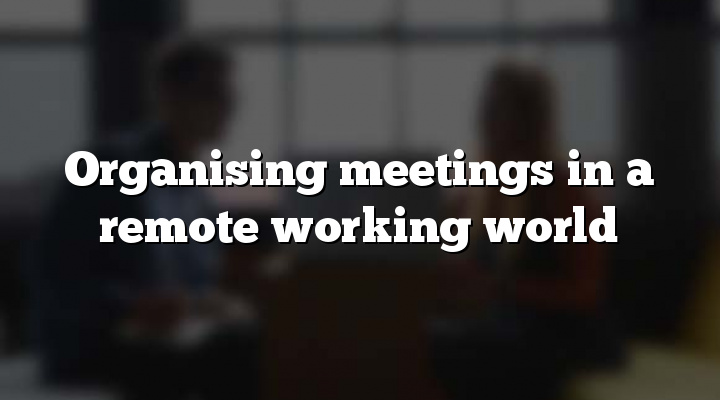 Organising meetings in a remote working world