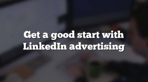 Get a good start with LinkedIn advertising