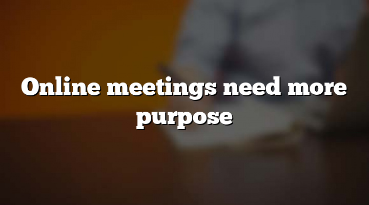 Online meetings need more purpose