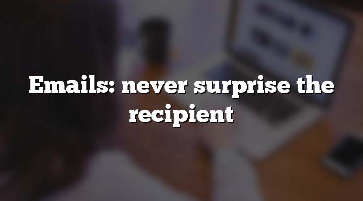 Emails: never surprise the recipient