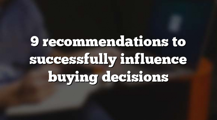 9 recommendations to successfully influence buying decisions