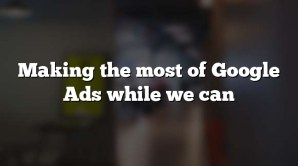 Making the most of Google Ads while we can