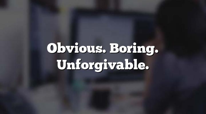 Obvious. Boring. Unforgivable.