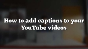 How to add captions to your YouTube videos