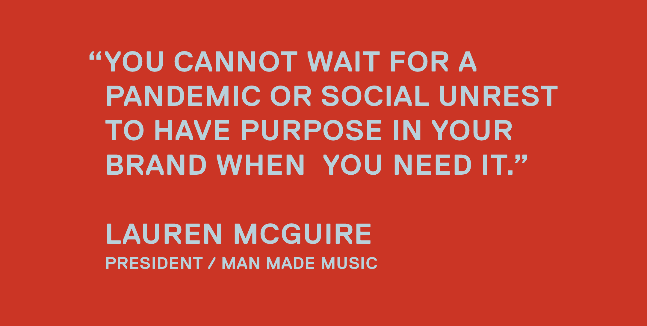 You cannot wait for a pandemic or social unrest to have purpose in your brand when you need it. — Lauren McGuire, President / Man Made Music