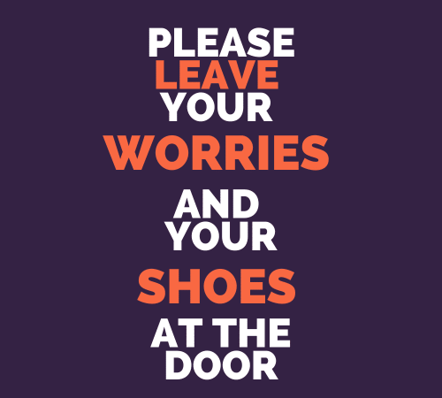 leave your worries and shoes at the door