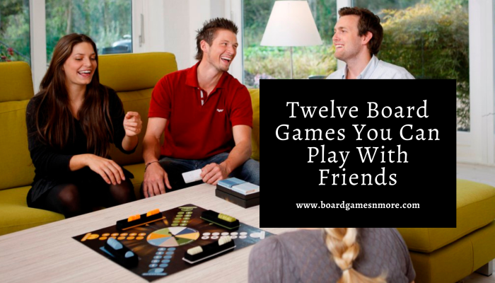 Twelve Board Games You Can Play With Friends
