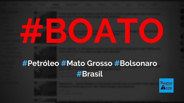 Petróleo para 80 anos de consumo foi encontrado em Mato Grosso no governo Bolsonaro, diz boato (Foto: Reprodução/Facebook)