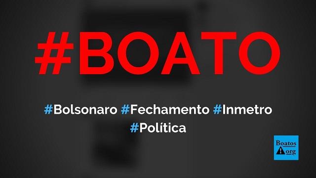 Bolsonaro ordenou o fechamento do Inmetro com uma canetada, diz boato (Foto: Reprodução/Facebook)