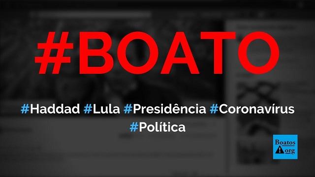 Haddad diz que Lula na presidência é a solução da crise do coronavírus, diz boato (Foto: Reprodução/Facebook)