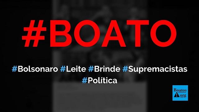 Bolsonaro bebeu copo de leite porque quis brindar supremacistas brancos (nazismo) em live, diz boato (Foto: Reprodução/Facebook)