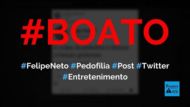 """Felipe Neto disse que a """"culpa da pedofilia é das crianças gostosas"""" em post no Twitter, diz boato (Foto: Reprodução/Facebook)"""
