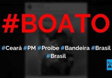 Governo e PM do Ceará proibiram a bandeira do Brasil no estado, diz boato (Foto: Reprodução/Facebook)