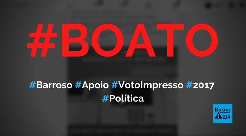 Barroso foi a favor do voto impresso em 2017 e só mudou de opinião agora, diz boato (Foto: Reprodução/Facebook)