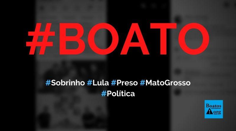 Sobrinho de Lula é preso em Mato Grosso com R$ 6 milhões, diz boato (Foto: Reprodução/Facebook)