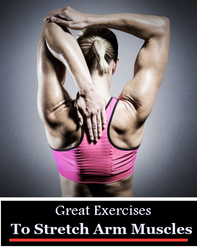 9 Great Exercises To Stretch Arm Muscles