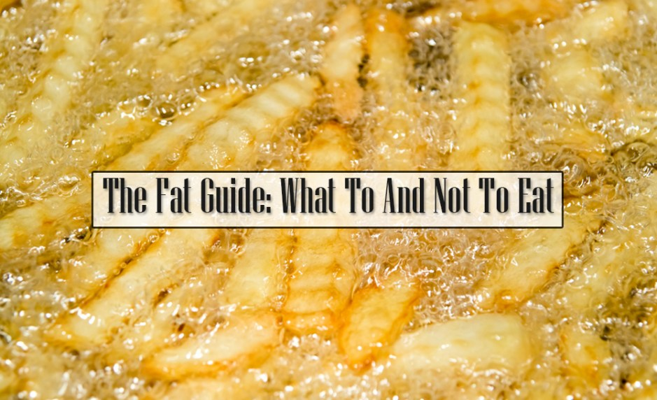 The Fat Guide: What To And Not To Eat