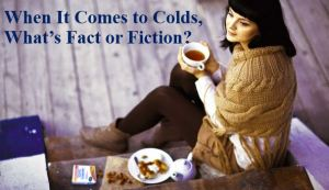 When It Comes to Colds, What's Fact or Fiction?