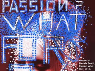 estratto di Daniele Buetti, Passion What for?, 2010, courtesy Guidi