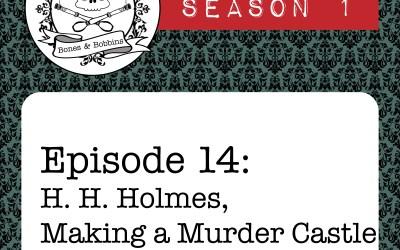 The Bones & Bobbins Podcast, Season 1, Episode 14: H. H. Holmes, Making a Murder Castle