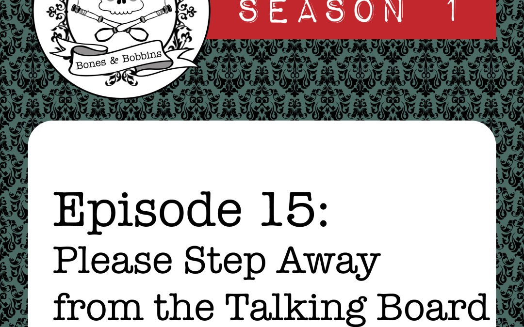 The Bones & Bobbins Podcast, Season 1, Episode 15: Please Step Away from the Talking Board